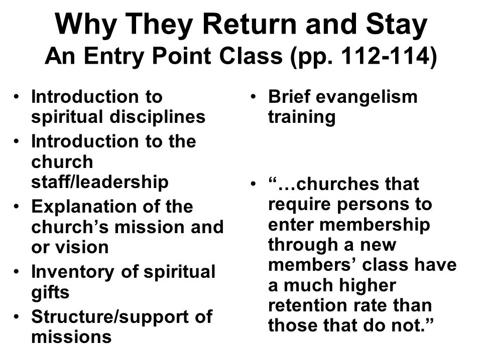 Why They Return and Stay An Entry Point Class (pp. 112-114) Introduction to spiritual disciplines Introduction to the church staff/leadership Explanat