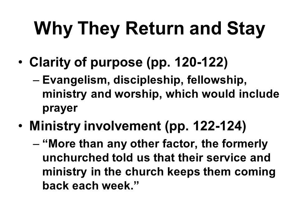 Why They Return and Stay Clarity of purpose (pp. 120-122) –Evangelism, discipleship, fellowship, ministry and worship, which would include prayer Mini