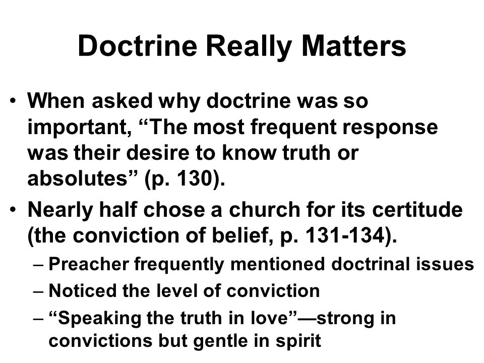 Doctrine Really Matters When asked why doctrine was so important, The most frequent response was their desire to know truth or absolutes (p. 130). Nea