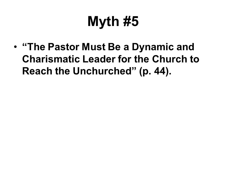 Myth #5 The Pastor Must Be a Dynamic and Charismatic Leader for the Church to Reach the Unchurched (p. 44).