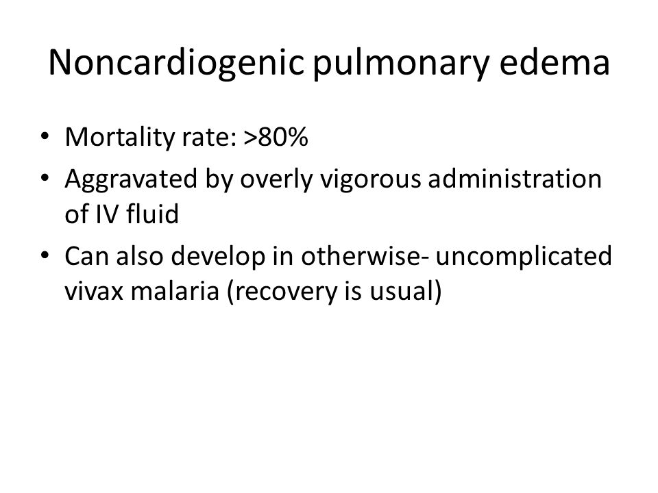 Noncardiogenic pulmonary edema Mortality rate: >80% Aggravated by overly vigorous administration of IV fluid Can also develop in otherwise- uncomplicated vivax malaria (recovery is usual)