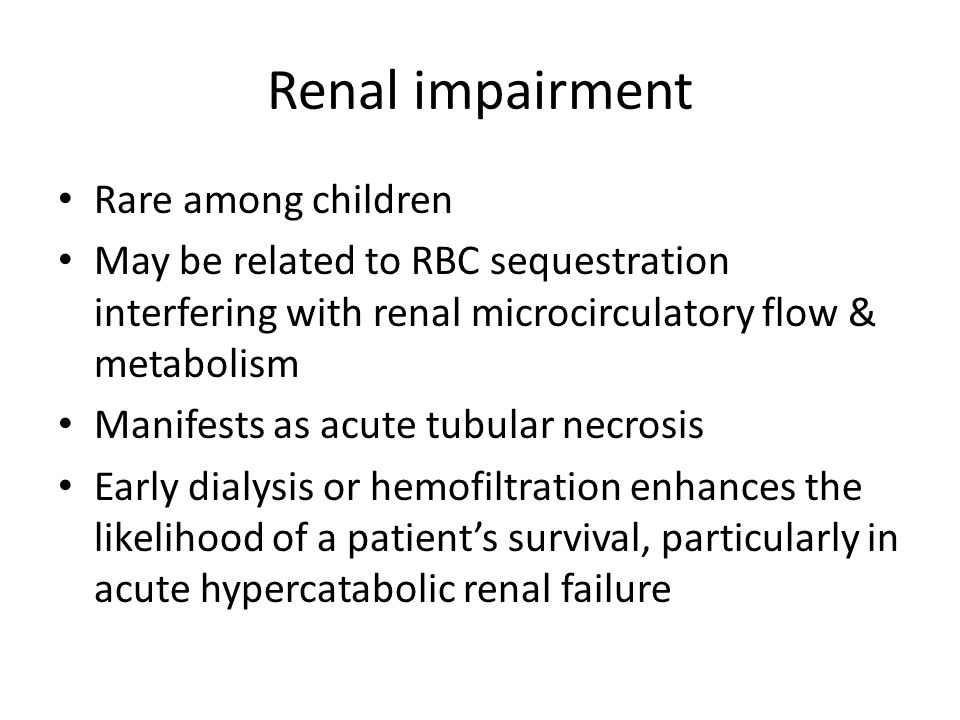 Renal impairment Rare among children May be related to RBC sequestration interfering with renal microcirculatory flow & metabolism Manifests as acute tubular necrosis Early dialysis or hemofiltration enhances the likelihood of a patients survival, particularly in acute hypercatabolic renal failure