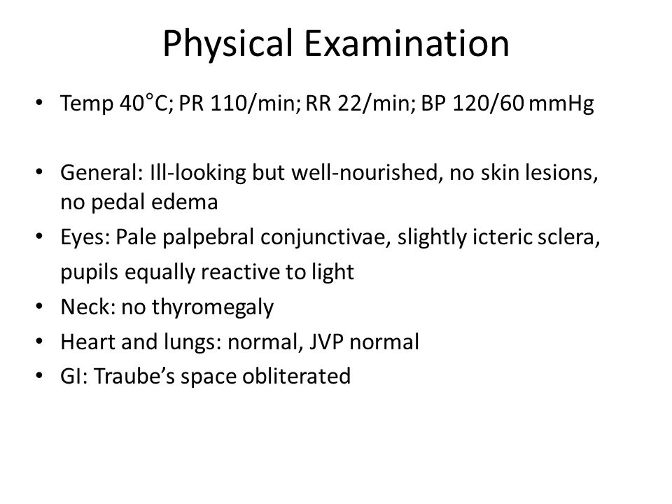 Physical Examination Temp 40°C; PR 110/min; RR 22/min; BP 120/60 mmHg General: Ill-looking but well-nourished, no skin lesions, no pedal edema Eyes: Pale palpebral conjunctivae, slightly icteric sclera, pupils equally reactive to light Neck: no thyromegaly Heart and lungs: normal, JVP normal GI: Traubes space obliterated