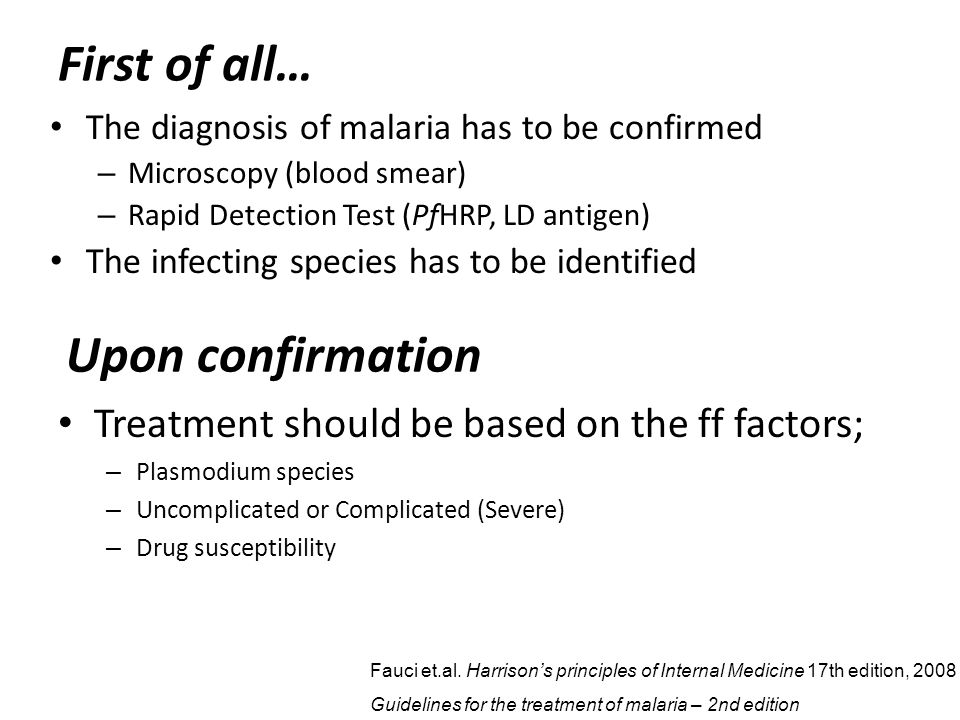 First of all… The diagnosis of malaria has to be confirmed – Microscopy (blood smear) – Rapid Detection Test (PfHRP, LD antigen) The infecting species has to be identified Upon confirmation Treatment should be based on the ff factors; – Plasmodium species – Uncomplicated or Complicated (Severe) – Drug susceptibility Fauci et.al.