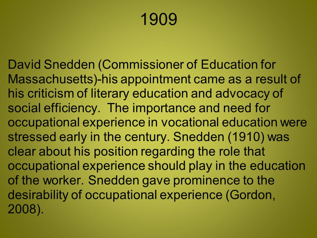 1909 David Snedden (Commissioner of Education for Massachusetts)-his appointment came as a result of his criticism of literary education and advocacy of social efficiency.