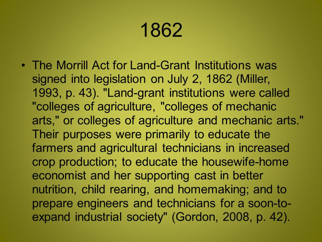 1862 The Morrill Act for Land-Grant Institutions was signed into legislation on July 2, 1862 (Miller, 1993, p.