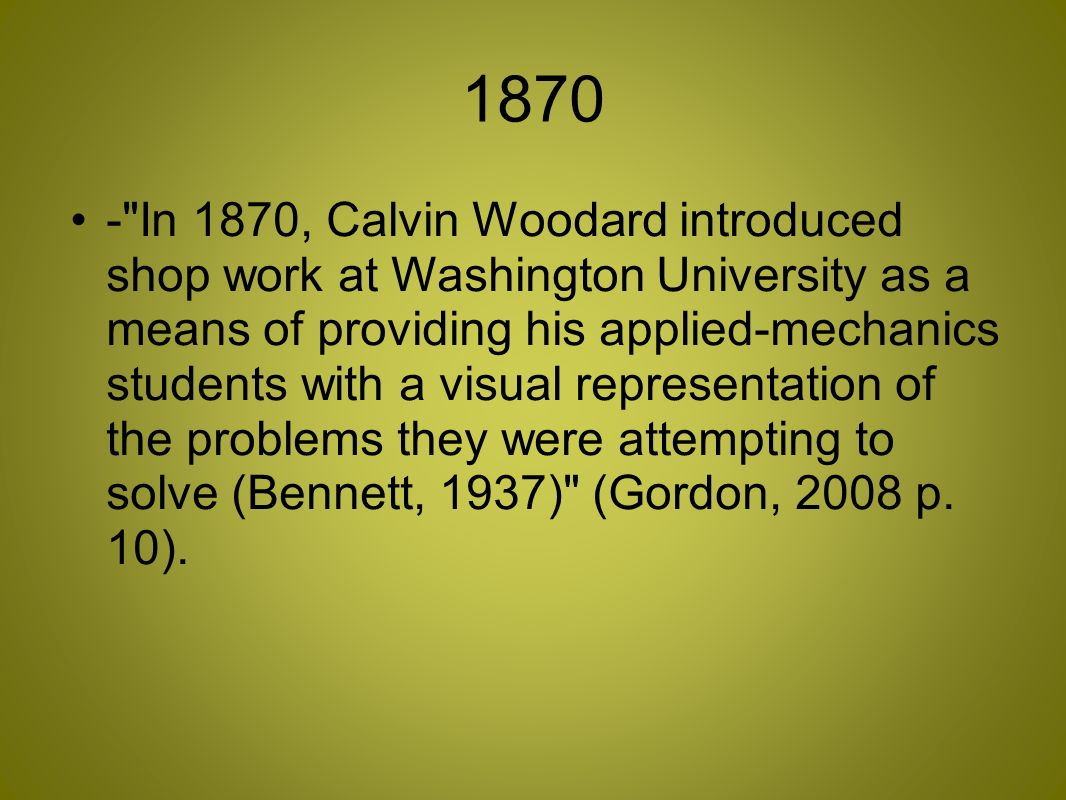 1870 - In 1870, Calvin Woodard introduced shop work at Washington University as a means of providing his applied-mechanics students with a visual representation of the problems they were attempting to solve (Bennett, 1937) (Gordon, 2008 p.
