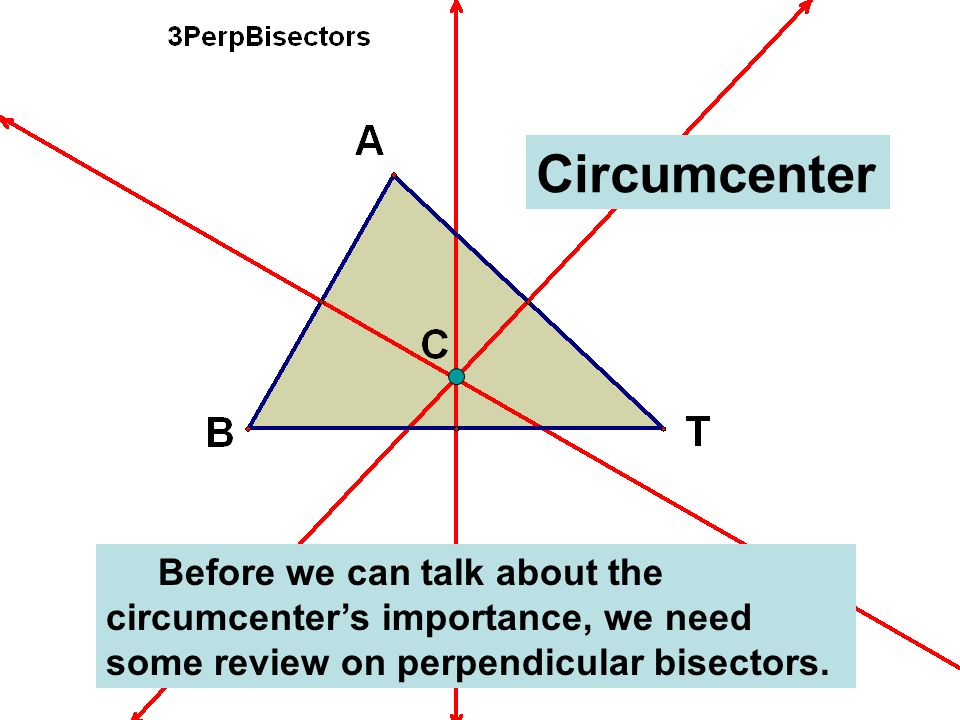 Before we can talk about the circumcenters importance, we need some review on perpendicular bisectors. Circumcenter