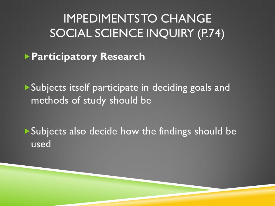 IMPEDIMENTS TO CHANGE SOCIAL SCIENCE INQUIRY (P.74) Participatory Research Subjects itself participate in deciding goals and methods of study should b
