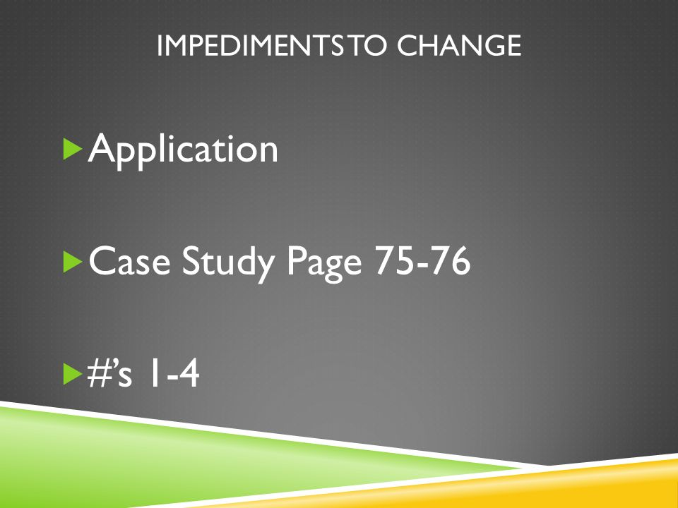 IMPEDIMENTS TO CHANGE Application Case Study Page 75-76 #s 1-4