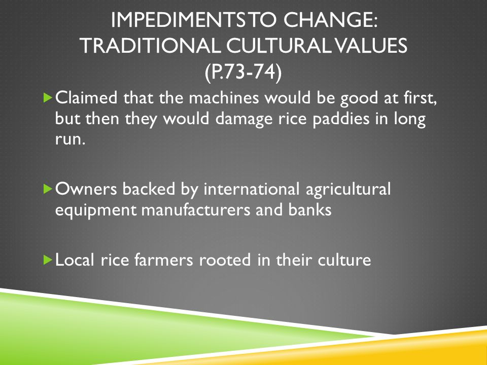 IMPEDIMENTS TO CHANGE: TRADITIONAL CULTURAL VALUES (P.73-74) Claimed that the machines would be good at first, but then they would damage rice paddies