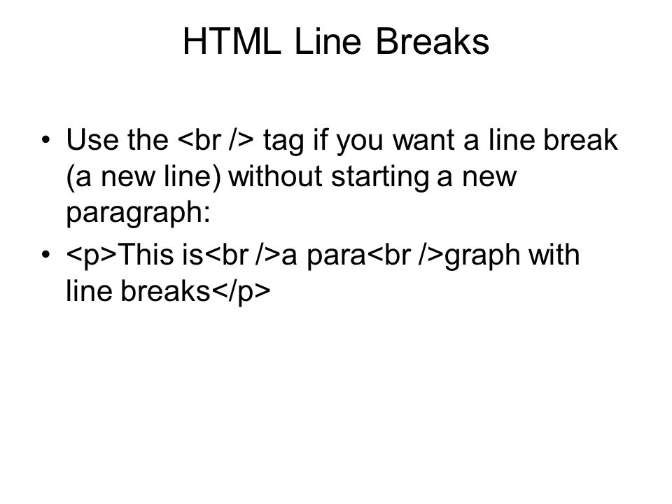 HTML Line Breaks Use the tag if you want a line break (a new line) without starting a new paragraph: This is a para graph with line breaks