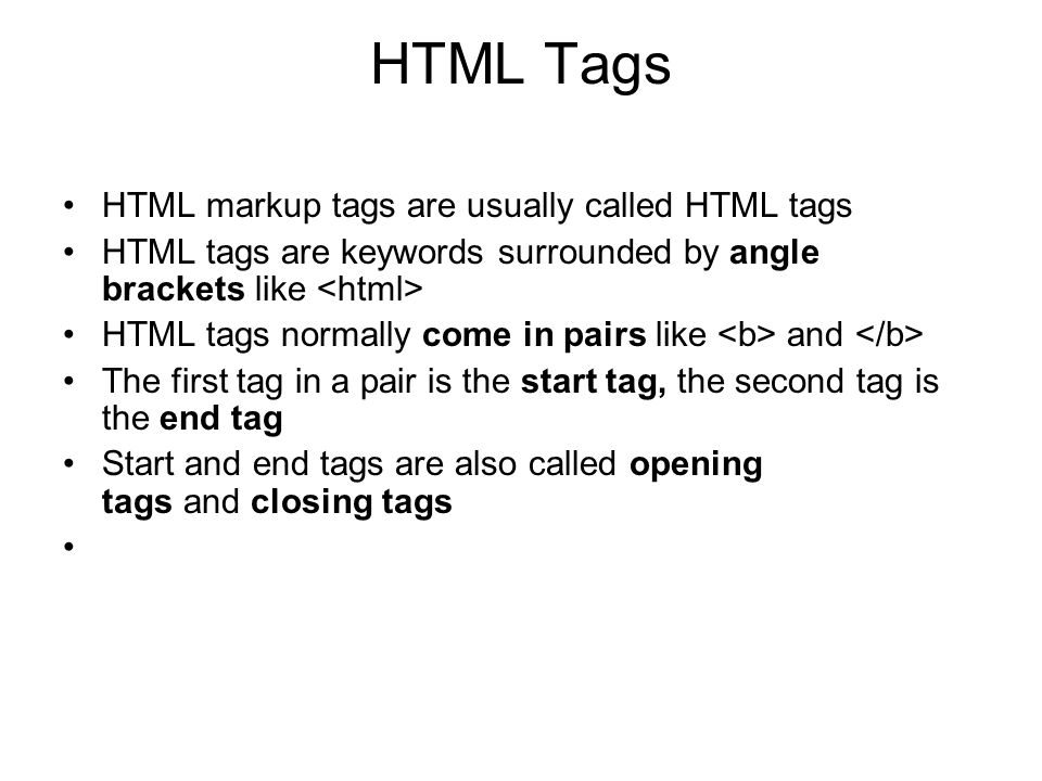 HTML Tags HTML markup tags are usually called HTML tags HTML tags are keywords surrounded by angle brackets like HTML tags normally come in pairs like