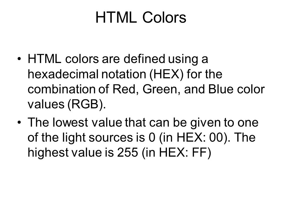 HTML Colors HTML colors are defined using a hexadecimal notation (HEX) for the combination of Red, Green, and Blue color values (RGB). The lowest valu