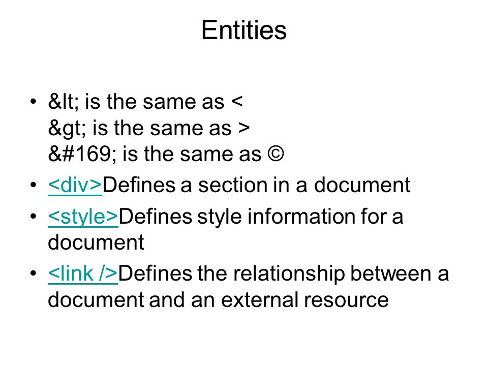 Entities < is the same as © is the same as © Defines a section in a document Defines style information for a document Defines the relationship