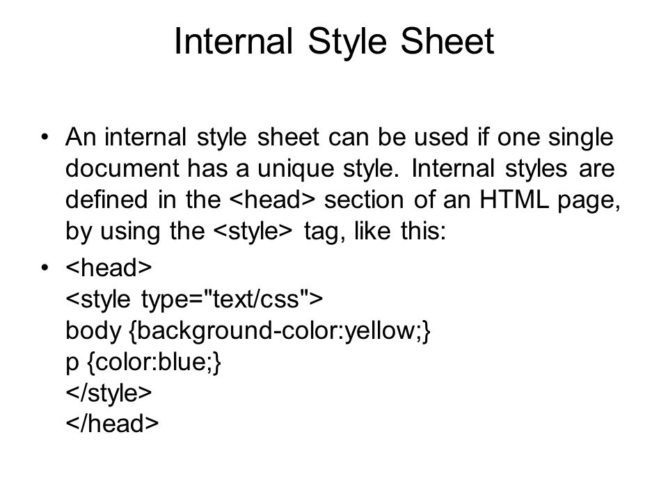 Internal Style Sheet An internal style sheet can be used if one single document has a unique style. Internal styles are defined in the section of an H