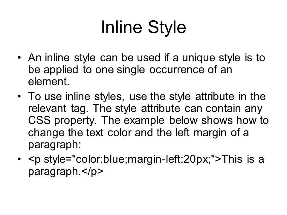 Inline Style An inline style can be used if a unique style is to be applied to one single occurrence of an element. To use inline styles, use the styl