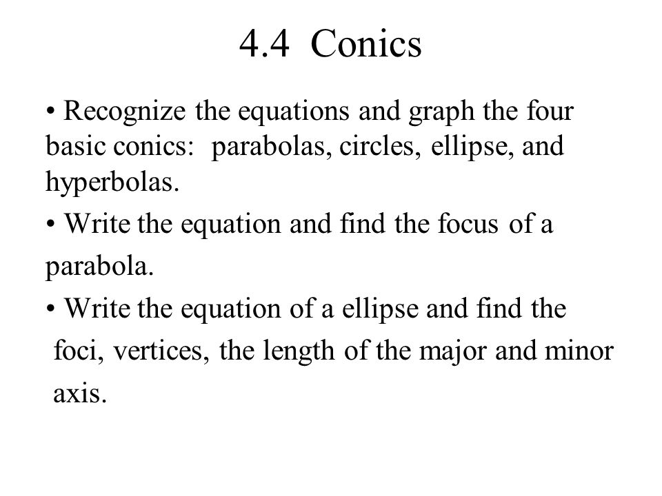 4.4 Conics Recognize the equations and graph the four basic conics: parabolas, circles, ellipse, and hyperbolas. Write the equation and find the focus