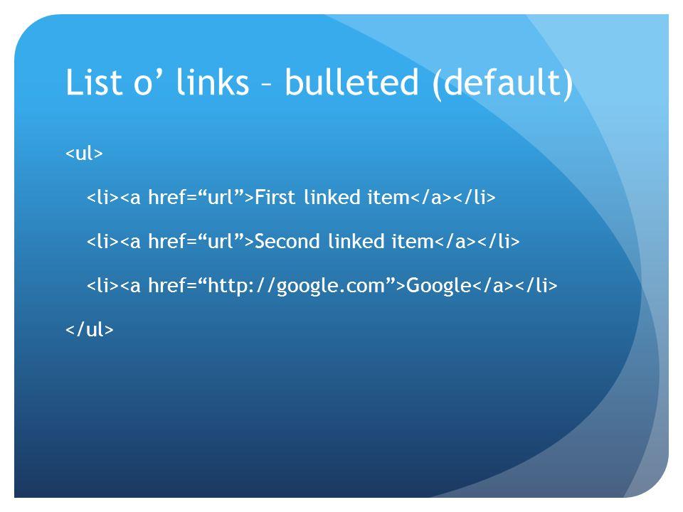 List o links – bulleted (default) First linked item Second linked item Google