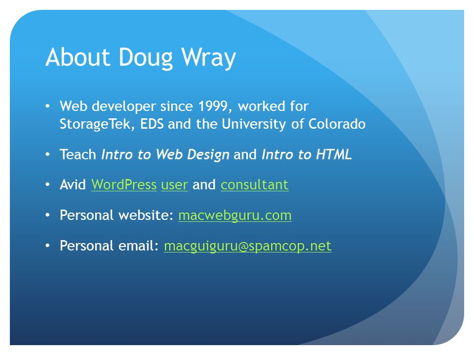About Doug Wray Web developer since 1999, worked for StorageTek, EDS and the University of Colorado Teach Intro to Web Design and Intro to HTML Avid W