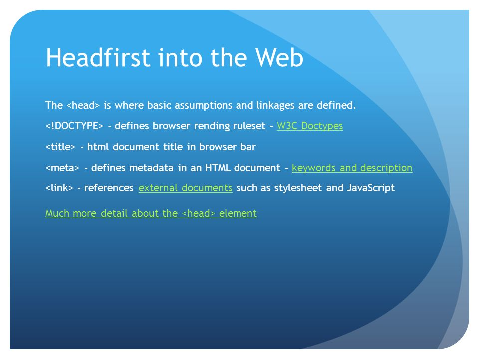 Headfirst into the Web The is where basic assumptions and linkages are defined. - defines browser rending ruleset – W3C DoctypesW3C Doctypes - html do