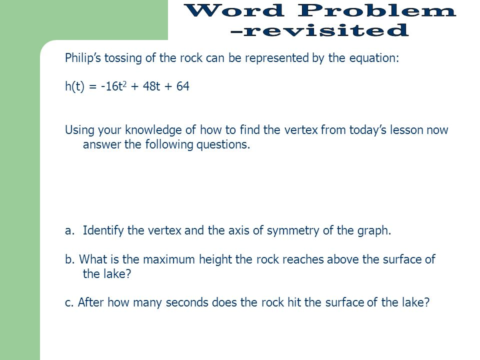 Philips tossing of the rock can be represented by the equation: h(t) = -16t t + 64 Using your knowledge of how to find the vertex from todays lesson now answer the following questions.