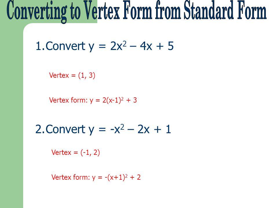 1.Convert y = 2x 2 – 4x + 5 2.Convert y = -x 2 – 2x + 1 Vertex = (1, 3) Vertex form: y = 2(x-1) 2 + 3 Vertex = (-1, 2) Vertex form: y = -(x+1) 2 + 2
