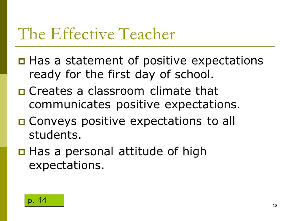 The Effective Teacher Has a statement of positive expectations ready for the first day of school. Creates a classroom climate that communicates positi