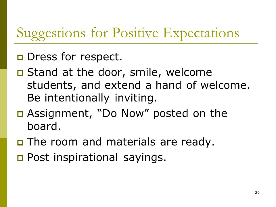 Suggestions for Positive Expectations Dress for respect. Stand at the door, smile, welcome students, and extend a hand of welcome. Be intentionally in