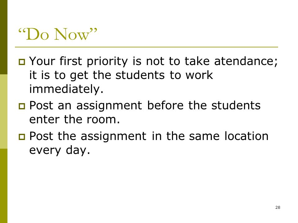 Do Now Your first priority is not to take atendance; it is to get the students to work immediately. Post an assignment before the students enter the r