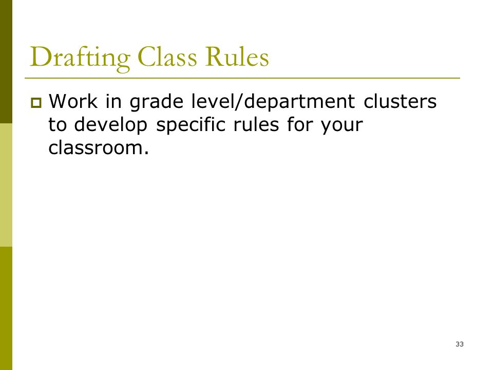 Drafting Class Rules Work in grade level/department clusters to develop specific rules for your classroom. 33