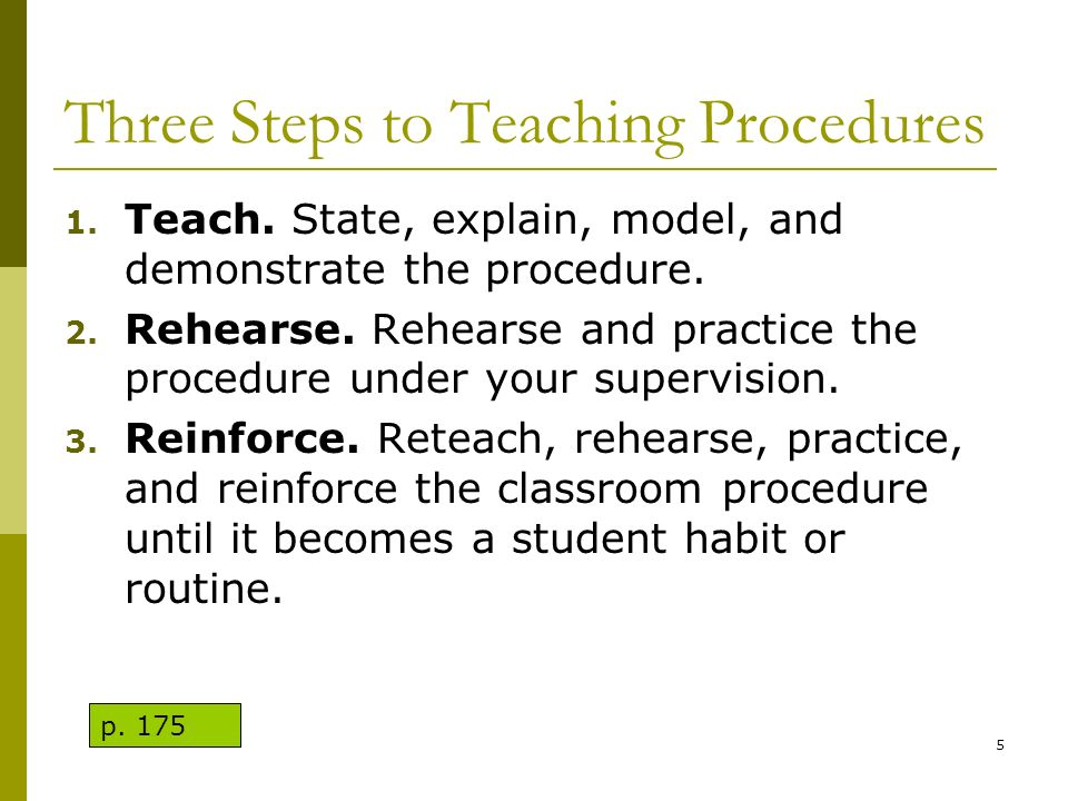 Three Steps to Teaching Procedures 1. Teach. State, explain, model, and demonstrate the procedure. 2. Rehearse. Rehearse and practice the procedure un
