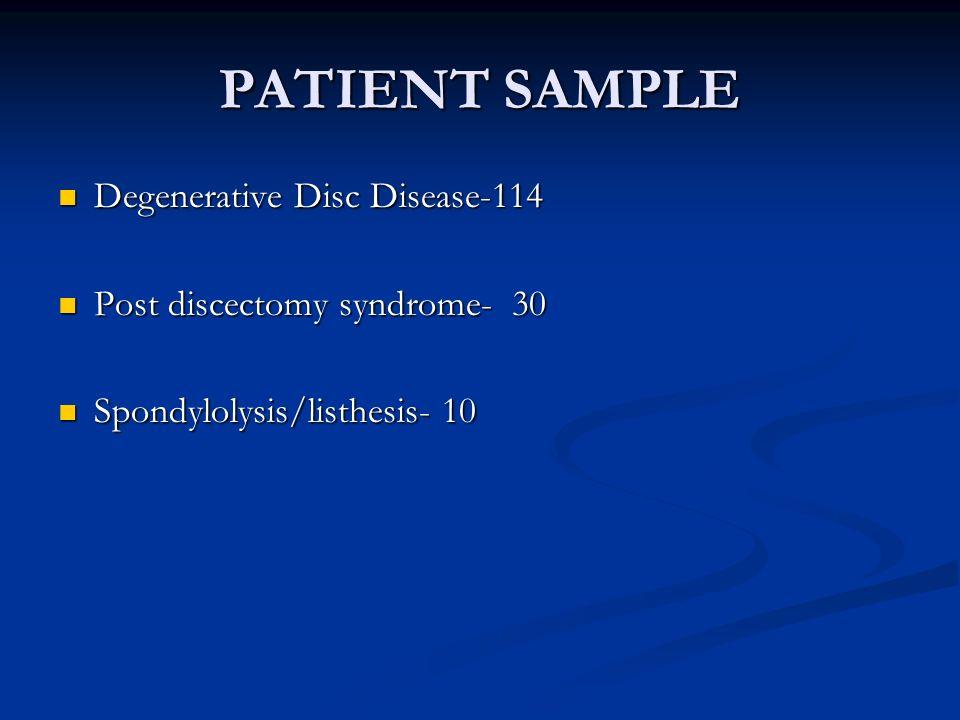 PATIENT SAMPLE Degenerative Disc Disease-114 Degenerative Disc Disease-114 Post discectomy syndrome- 30 Post discectomy syndrome- 30 Spondylolysis/lis