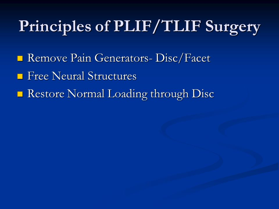Principles of PLIF/TLIF Surgery Remove Pain Generators- Disc/Facet Remove Pain Generators- Disc/Facet Free Neural Structures Free Neural Structures Restore Normal Loading through Disc Restore Normal Loading through Disc