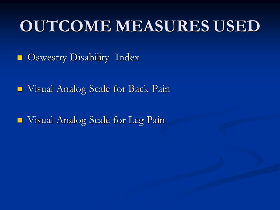 OUTCOME MEASURES USED Oswestry Disability Index Oswestry Disability Index Visual Analog Scale for Back Pain Visual Analog Scale for Back Pain Visual Analog Scale for Leg Pain Visual Analog Scale for Leg Pain