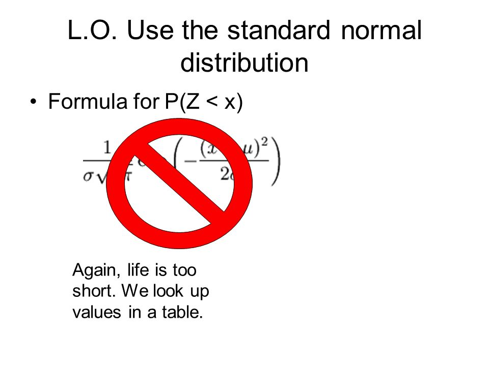 L.O. Use the standard normal distribution Formula for P(Z < x) Again, life is too short.