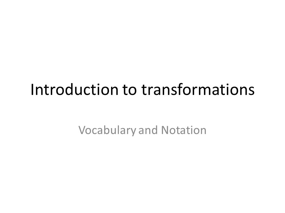 Introduction to transformations Vocabulary and Notation