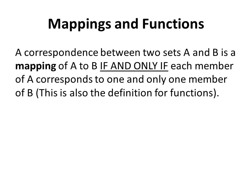 Mappings and Functions A correspondence between two sets A and B is a mapping of A to B IF AND ONLY IF each member of A corresponds to one and only on
