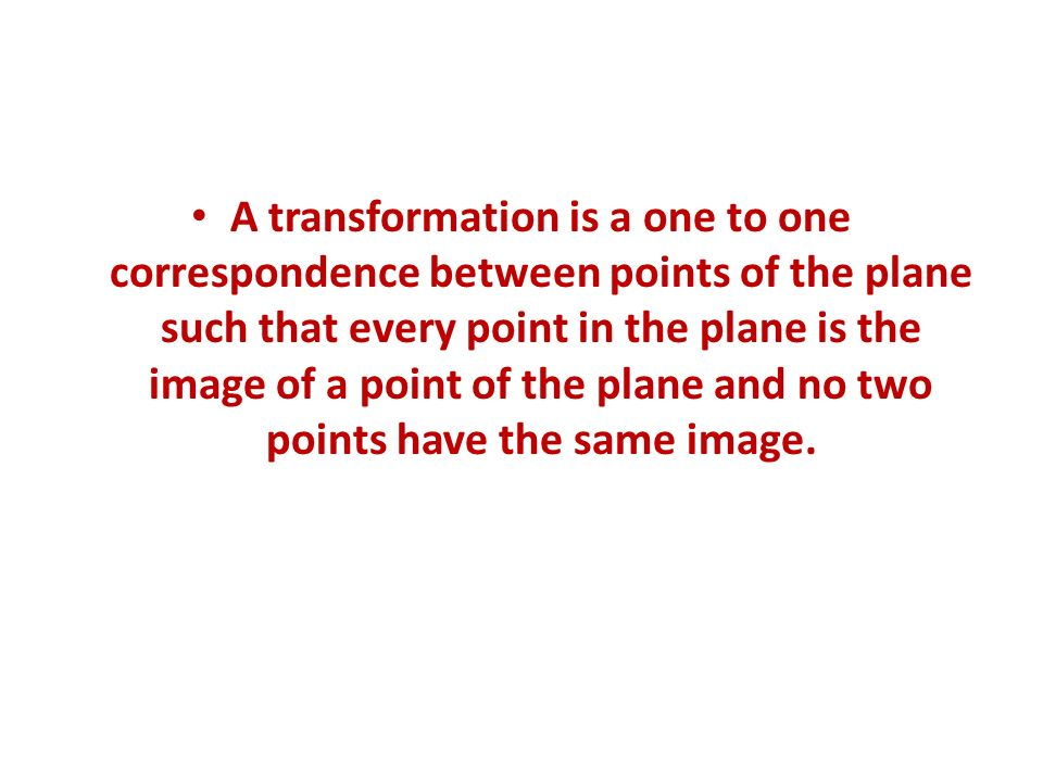 A transformation is a one to one correspondence between points of the plane such that every point in the plane is the image of a point of the plane an