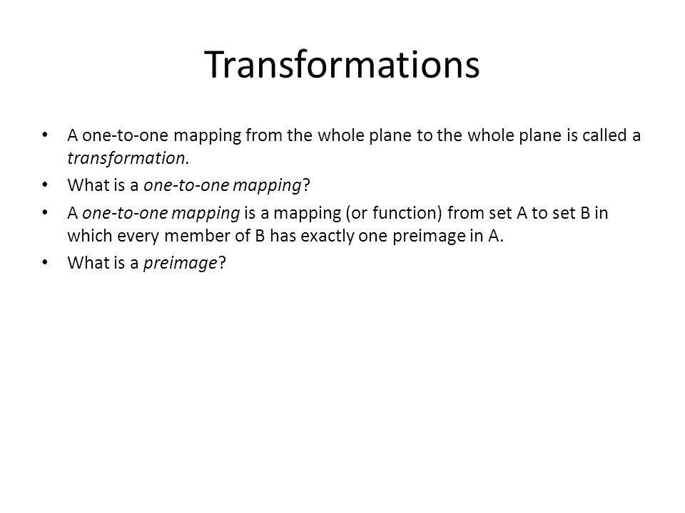 Transformations A one-to-one mapping from the whole plane to the whole plane is called a transformation. What is a one-to-one mapping? A one-to-one ma
