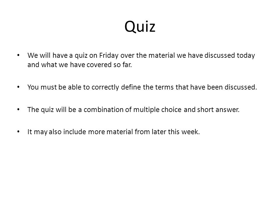Quiz We will have a quiz on Friday over the material we have discussed today and what we have covered so far. You must be able to correctly define the