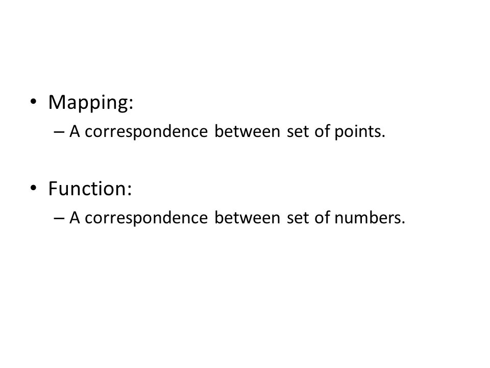 Mapping: – A correspondence between set of points. Function: – A correspondence between set of numbers.