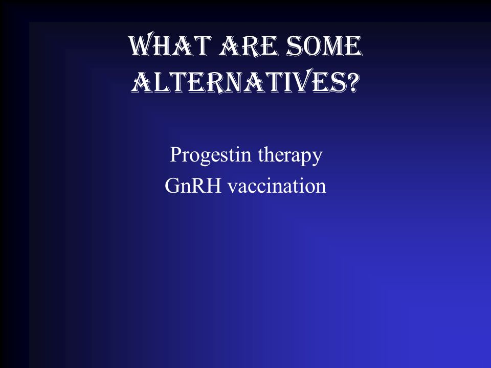What are some alternatives? Progestin therapy GnRH vaccination