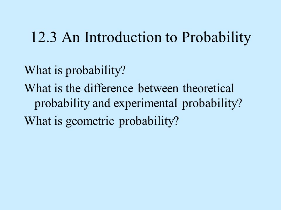 12.3 An Introduction to Probability What is probability? What is the difference between theoretical probability and experimental probability? What is