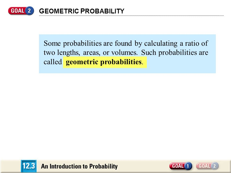 G EOMETRIC P ROBABILITY Some probabilities are found by calculating a ratio of two lengths, areas, or volumes. Such probabilities are called geometric