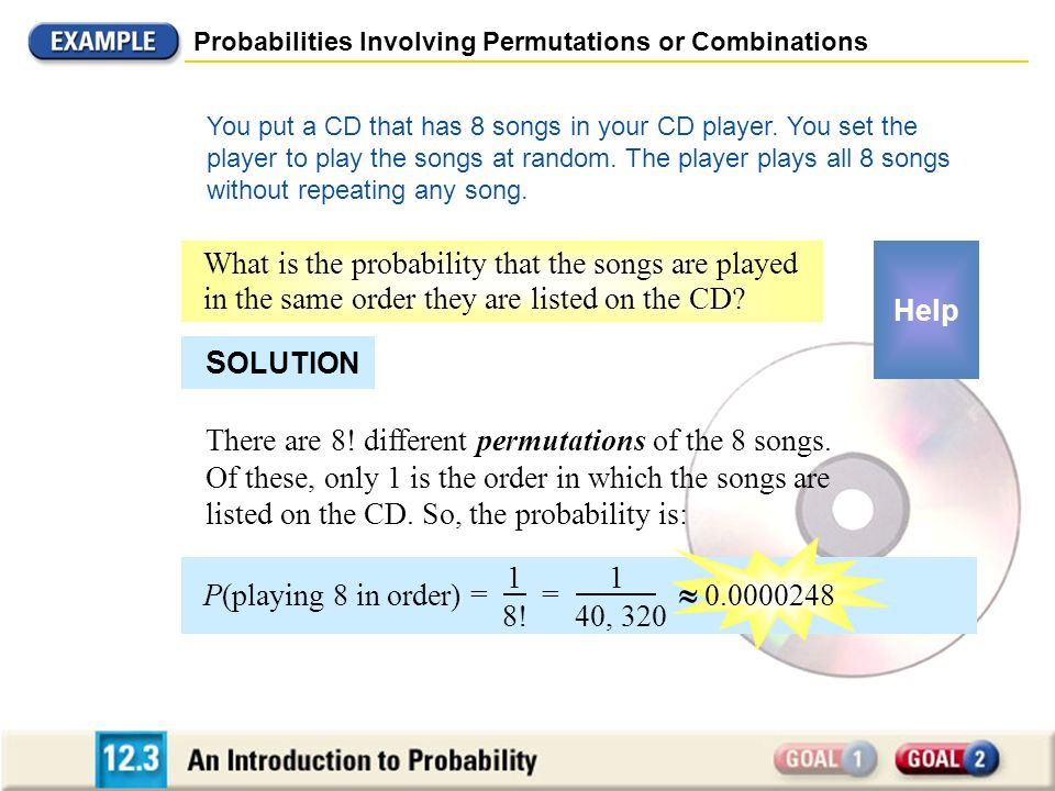 Probabilities Involving Permutations or Combinations You put a CD that has 8 songs in your CD player. You set the player to play the songs at random.