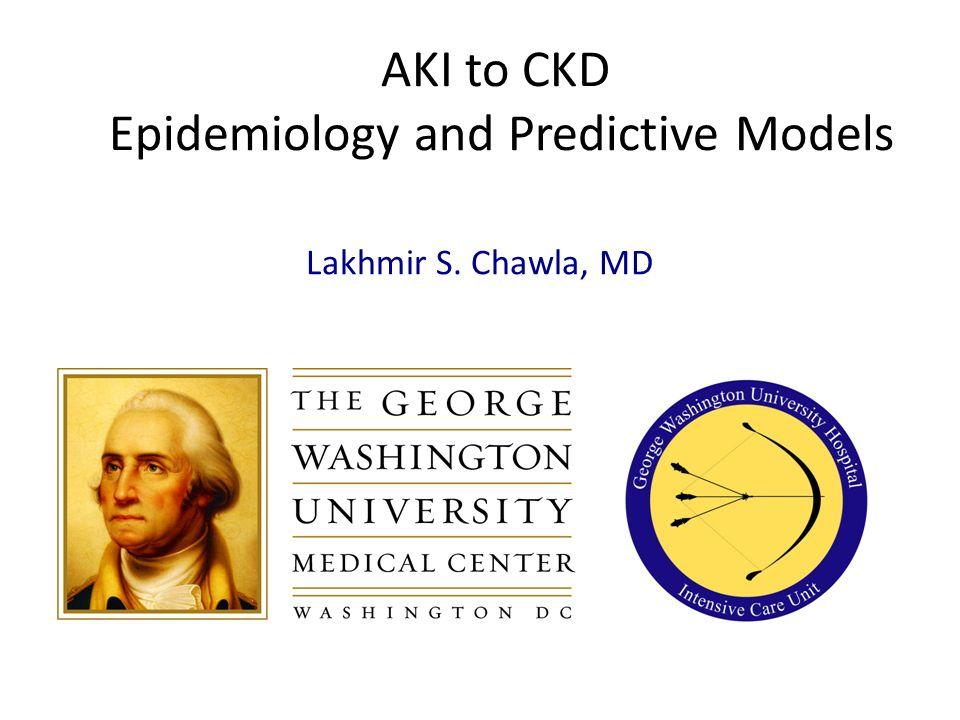AKI to CKD Epidemiology and Predictive Models Lakhmir S. Chawla, MD