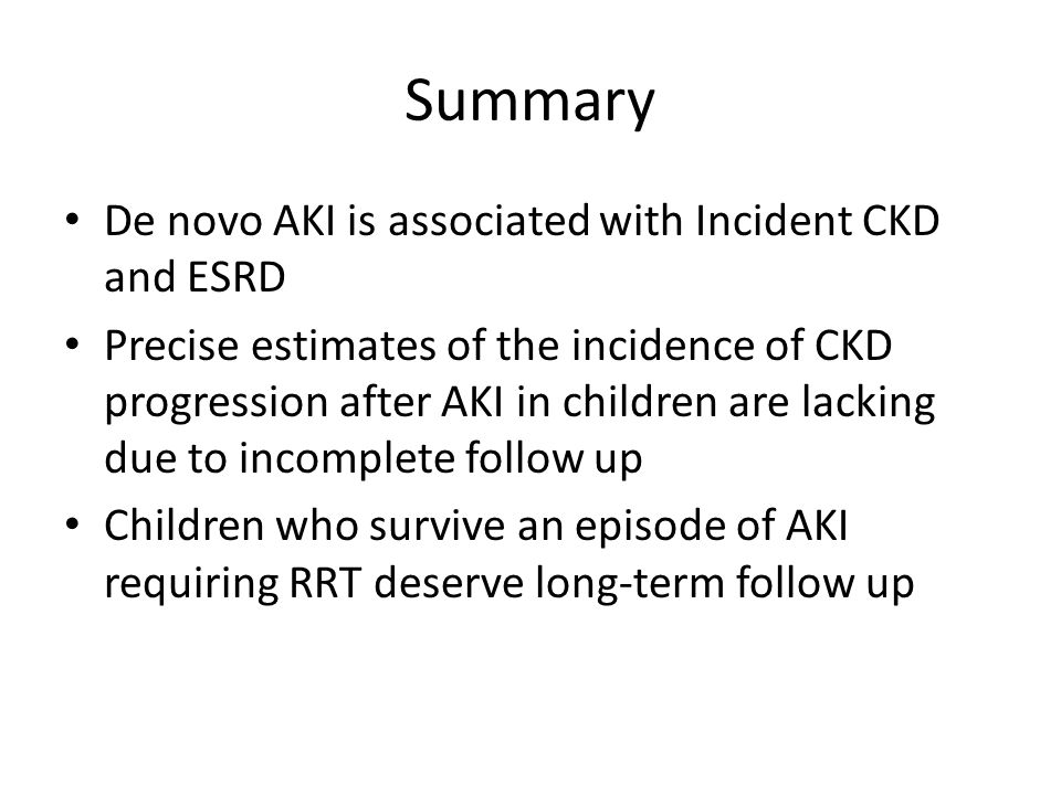 Summary De novo AKI is associated with Incident CKD and ESRD Precise estimates of the incidence of CKD progression after AKI in children are lacking d