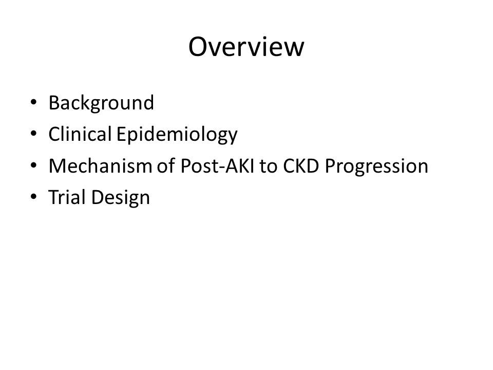 Future Directions Beta-blocker for MI allegory Primary prevention study in AKI survivors to prevent progression to CKD Identify patients at risk Enroll, randomize 2 x 2 factorial design Interventions: BP control, RAAS inhibition, anti- inflammatory agents,