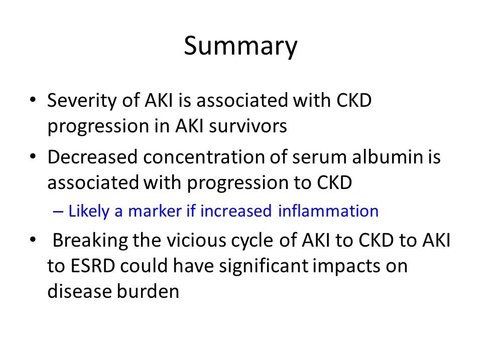 Summary Severity of AKI is associated with CKD progression in AKI survivors Decreased concentration of serum albumin is associated with progression to